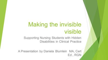 Making the invisible visible Supporting Nursing Students with Hidden Disabilities in Clinical Practice A Presentation by Daniela Blumlein MA, Cert Ed,