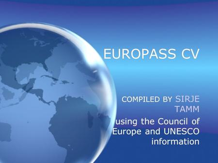 EUROPASS CV COMPILED BY SIRJE TAMM using the Council of Europe and UNESCO information COMPILED BY SIRJE TAMM using the Council of Europe and UNESCO information.