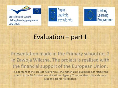 Evaluation – part I Presentation made in the Primary school no. 2 in Zawoja Wilczna. The project is realized with the financial support of the European.