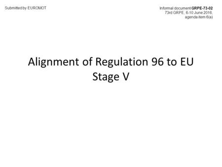 Alignment of Regulation 96 to EU Stage V Submitted by EUROMOT Informal document GRPE-73-02 73rd GRPE, 6-10 June 2016, agenda item 6(a)