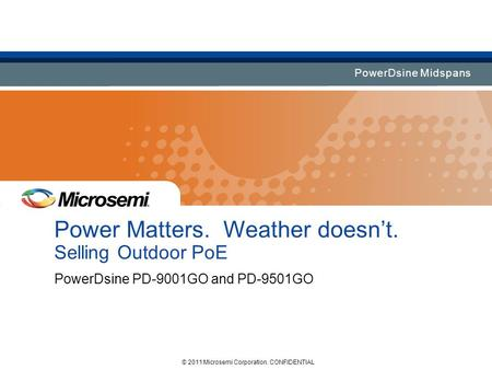 PowerDsine Midspans Power Matters. Weather doesn't. Selling Outdoor PoE PowerDsine PD-9001GO and PD-9501GO © 2011 Microsemi Corporation. CONFIDENTIAL.