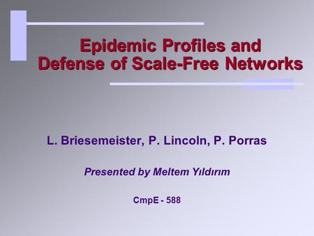 Epidemic Profiles and Defense of Scale-Free Networks L. Briesemeister, P. Lincoln, P. Porras Presented by Meltem Yıldırım CmpE - 588.