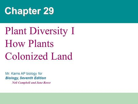 Mr. Karns AP biology for Biology, Seventh Edition Neil Campbell and Jane Reece Chapter 29 Plant Diversity I How Plants Colonized Land.