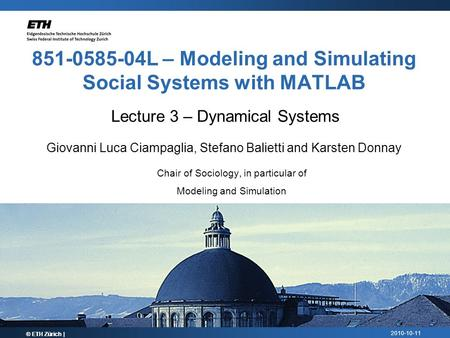2010-10-11 © ETH Zürich | 851-0585-04L – Modeling and Simulating Social Systems with MATLAB Lecture 3 – Dynamical Systems © ETH Zürich | Giovanni Luca.