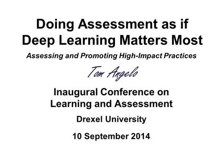 Doing Assessment as if Deep Learning Matters Most Assessing and Promoting High-Impact Practices Tom Angelo Inaugural Conference on Learning and Assessment.