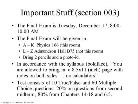 Copyright © 2012 Pearson Education, Inc. Important Stuff (section 003) The Final Exam is Tuesday, December 17, 8:00- 10:00 AM The Final Exam will be given.
