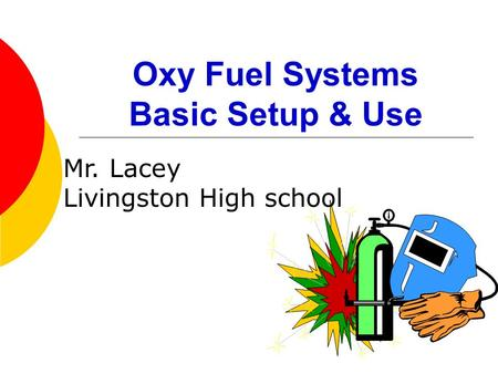 Oxy Fuel Systems Basic Setup & Use Mr. Lacey Livingston High school.