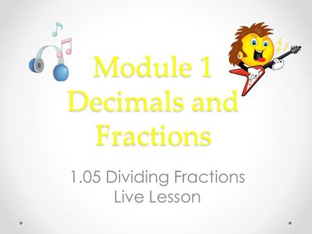 Module 1 Decimals and Fractions 1.05 Dividing Fractions Live Lesson.