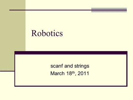 "Robotics scanf and strings March 18 th, 2011. Today's learning objective Use character strings Use the ""scanf"" function to input data into C programs."