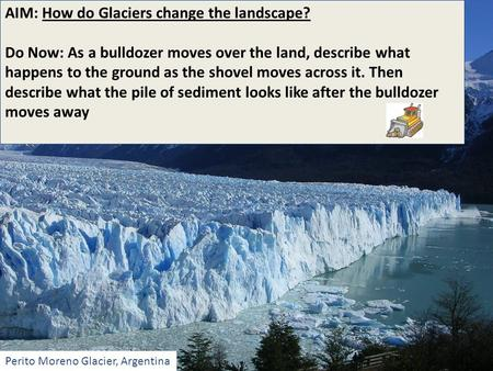 AIM: How do Glaciers change the landscape? Do Now: As a bulldozer moves over the land, describe what happens to the ground as the shovel moves across it.