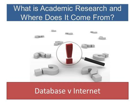 What is Academic Research and Where Does It Come From? Database v Internet.