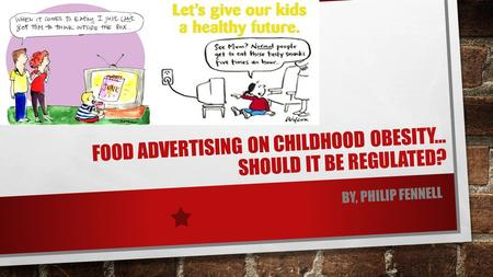 FOOD ADVERTISING ON CHILDHOOD OBESITY… SHOULD IT BE REGULATED? BY, PHILIP FENNELL.