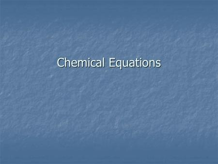 Chemical Equations. Review: Chemical Reactions Chemical Reaction Chemical Reaction Bonds from reactants are broken, atoms are rearranged to form new substances.
