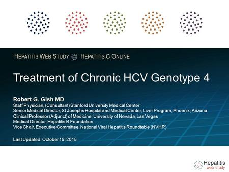 Hepatitis web study H EPATITIS W EB S TUDY H EPATITIS C O NLINE Treatment of Chronic HCV Genotype 4 Robert G. Gish MD Staff Physician, (Consultant) Stanford.