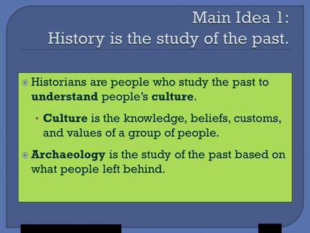Holt McDougal,  Historians are people who study the past to understand people's culture. Culture is the knowledge, beliefs, customs, and values of a group.