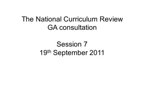 The National Curriculum Review GA consultation Session 7 19 th September 2011.
