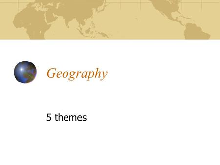 Geography 5 themes. 1. Location 1. Location – How you get there a. Exact location – Latitude & Longitude, Address b. Relative location (in comparison.