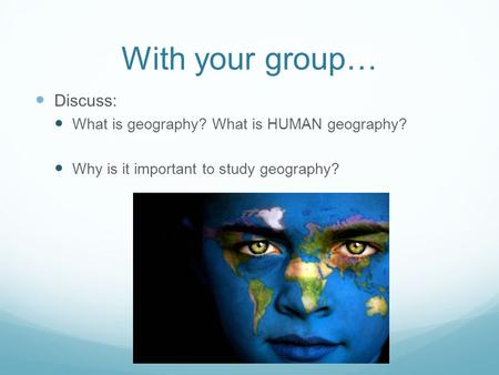 With your group… Discuss: What is geography? What is HUMAN geography? Why is it important to study geography?
