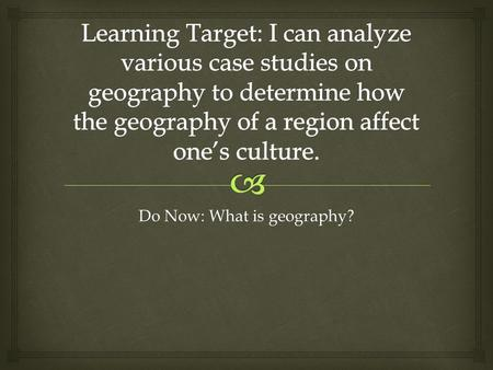 Do Now: What is geography?.   With your group discuss the term geography.  What does geography mean?  What does geography include?  As a group come.