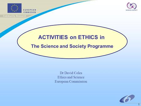 1 Dr David Coles Ethics and Science European Commission ACTIVITIES on ETHICS in The Science and Society Programme.