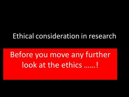 Ethical consideration in research Before you move any further look at the ethics ……!