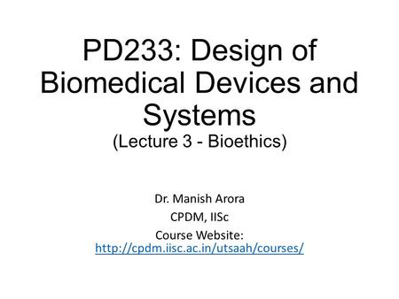 PD233: Design of Biomedical Devices and Systems (Lecture 3 - Bioethics) Dr. Manish Arora CPDM, IISc Course Website: