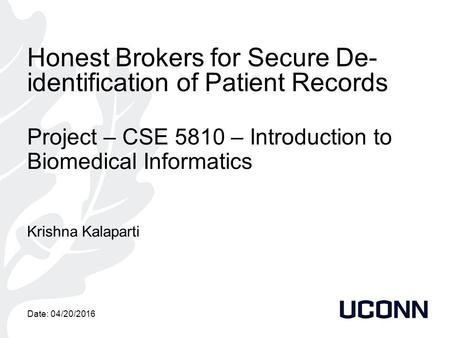 Honest Brokers for Secure De- identification of Patient Records Project – CSE 5810 – Introduction to Biomedical Informatics Krishna Kalaparti Date: 04/20/2016.