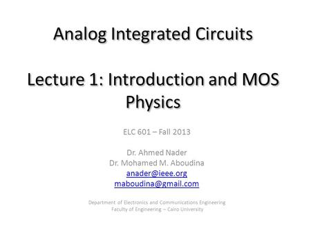 Analog Integrated Circuits Lecture 1: Introduction and MOS Physics ELC 601 – Fall 2013 Dr. Ahmed Nader Dr. Mohamed M. Aboudina