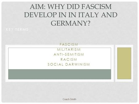 Coach Smith KEY TERMS FASCISM MILITARISM ANTI-SEMITISM RACISM SOCIAL DARWINISM AIM: WHY DID FASCISM DEVELOP IN IN ITALY AND GERMANY?