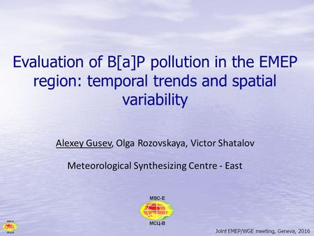 Joint EMEP/WGE meeting, Geneva, 2016 Evaluation of B[a]P pollution in the EMEP region: temporal trends and spatial variability Alexey Gusev, Olga Rozovskaya,