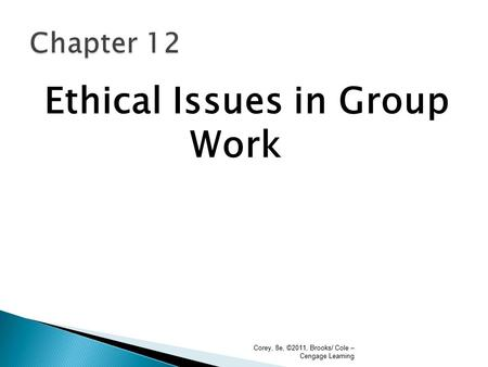 Ethical Issues in Group Work Corey, 8e, ©2011, Brooks/ Cole – Cengage Learning.