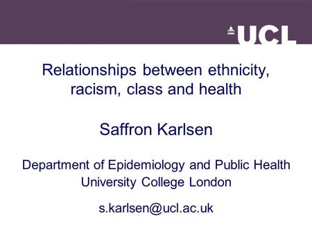 Relationships between ethnicity, racism, class and health Saffron Karlsen Department of Epidemiology and Public Health University College London
