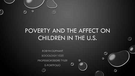 POVERTY AND THE AFFECT ON CHILDREN IN THE U.S. ROBYN OLIPHANT SOCIOLOGY 1020 PROFESSOR DEIDRE TYLER E-PORTFOLIO.