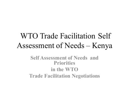 WTO Trade Facilitation Self Assessment of Needs – Kenya Self Assessment of Needs and Priorities in the WTO Trade Facilitation Negotiations.