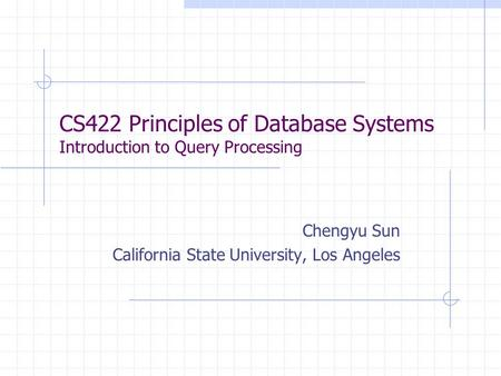 CS422 Principles of Database Systems Introduction to Query Processing Chengyu Sun California State University, Los Angeles.