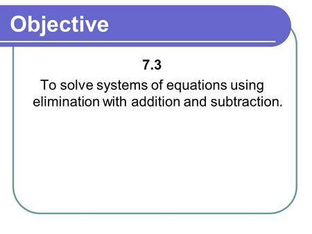 Objective 7.3 To solve systems of equations using elimination with addition and subtraction.