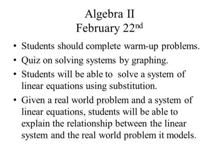 Algebra II February 22 nd Students should complete warm-up problems. Quiz on solving systems by graphing. Students will be able to solve a system of linear.