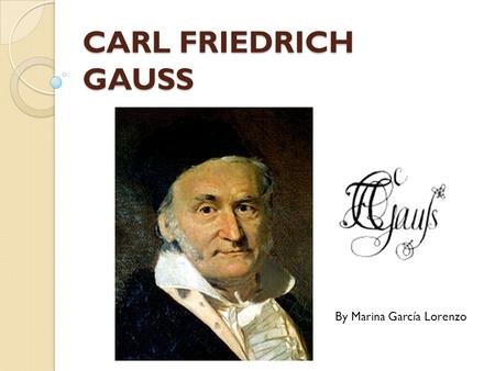 CARL FRIEDRICH GAUSS By Marina García Lorenzo. Biography He was born 30 April 1777 in Brunswick, and died 23 February 1855 at age of 77 in Göttingen,