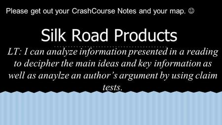 Silk Road Products LT: I can analyze information presented in a reading to decipher the main ideas and key information as well as anaylze an author's argument.