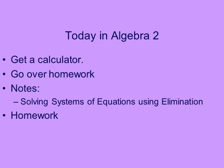Today in Algebra 2 Get a calculator. Go over homework Notes: –Solving Systems of Equations using Elimination Homework.