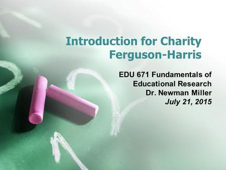 Introduction for Charity Ferguson-Harris EDU 671 Fundamentals of Educational Research Dr. Newman Miller July 21, 2015.