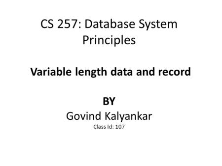 CS 257: Database System Principles Variable length data and record BY Govind Kalyankar Class Id: 107.