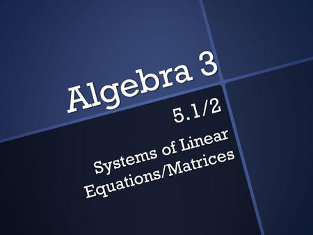 Algebra 3 5.1/2 Systems of Linear Equations/Matrices.