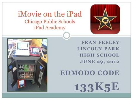 FRAN FEELEY LINCOLN PARK HIGH SCHOOL JUNE 29, 2012 EDMODO CODE 133K5E iMovie on the iPad Chicago Public Schools iPad Academy.