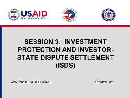 SESSION 3: INVESTMENT PROTECTION AND INVESTOR- STATE DISPUTE SETTLEMENT (ISDS) 17 March 2016 Amb. Manuel A.J. TEEHANKEE.