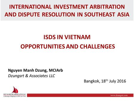 INTERNATIONAL INVESTMENT ARBITRATION AND DISPUTE RESOLUTION IN SOUTHEAST ASIA ISDS IN VIETNAM OPPORTUNITIES AND CHALLENGES Nguyen Manh Dzung, MCIArb Dzungsrt.