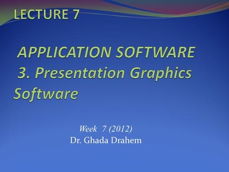 Week 7 (2012) Dr. Ghada Drahem. INTENDED LEARNING OUTCOMES This lecture covers: Describe what presentation graphics and electronic slide shows are and.