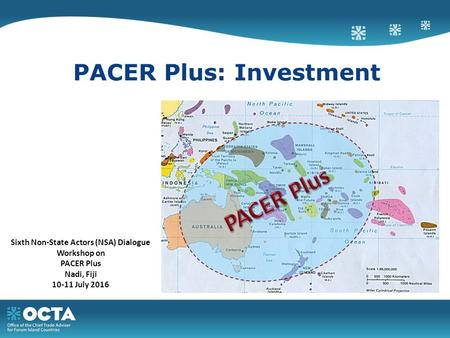 PACER Plus: Investment Sixth Non-State Actors (NSA) Dialogue Workshop on PACER Plus Nadi, Fiji 10-11 July 2016.