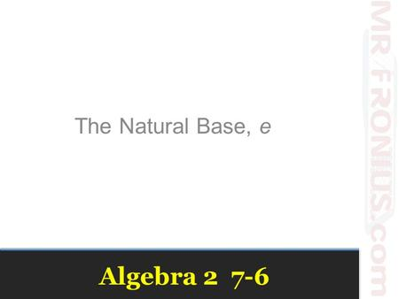 Algebra 2 7-6 The Natural Base, e. Review Vocabulary Exponential Function–A function of the general form f(x) = ab x Growth Factor – b in the exponential.