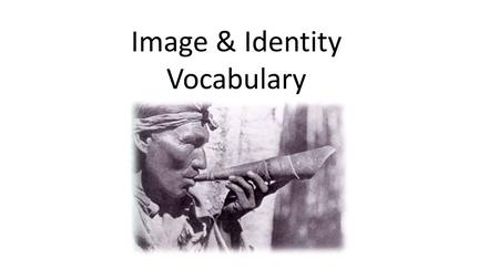 Image & Identity Vocabulary. Assimilation: The process whereby one cultural group is absorbed into the culture of another, usually the majority culture.